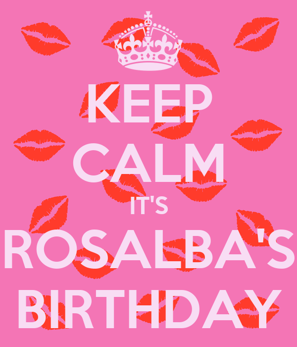 KEEP CALM IT'S ROSALBA'S BIRTHDAY