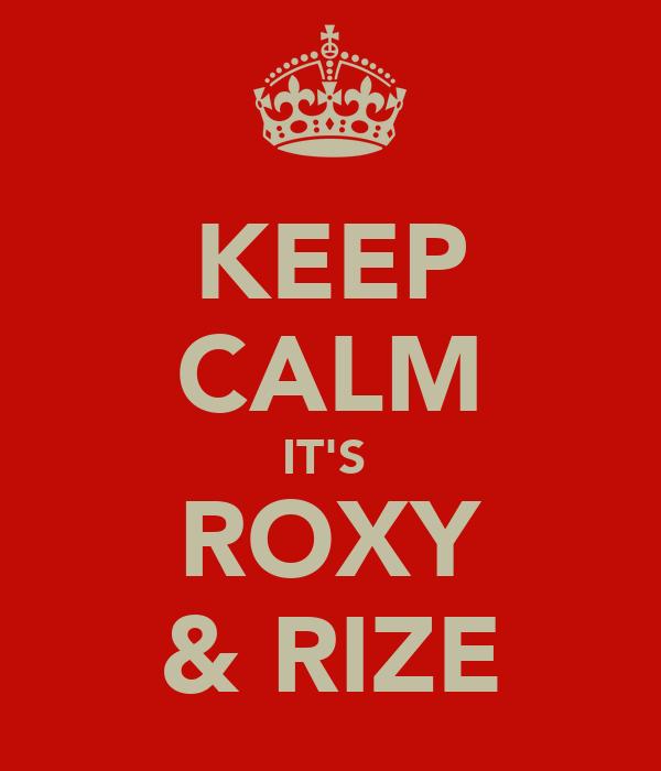 KEEP CALM IT'S  ROXY & RIZE