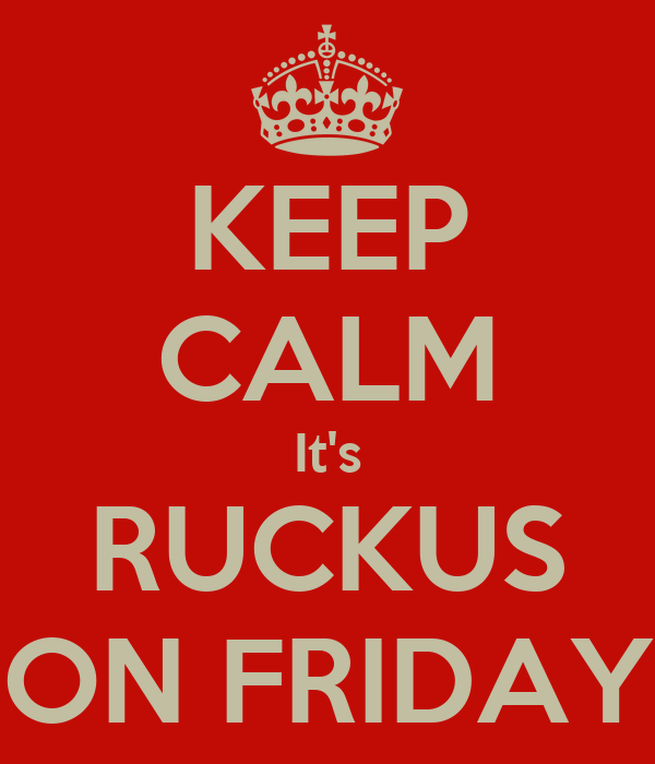KEEP CALM It's RUCKUS ON FRIDAY