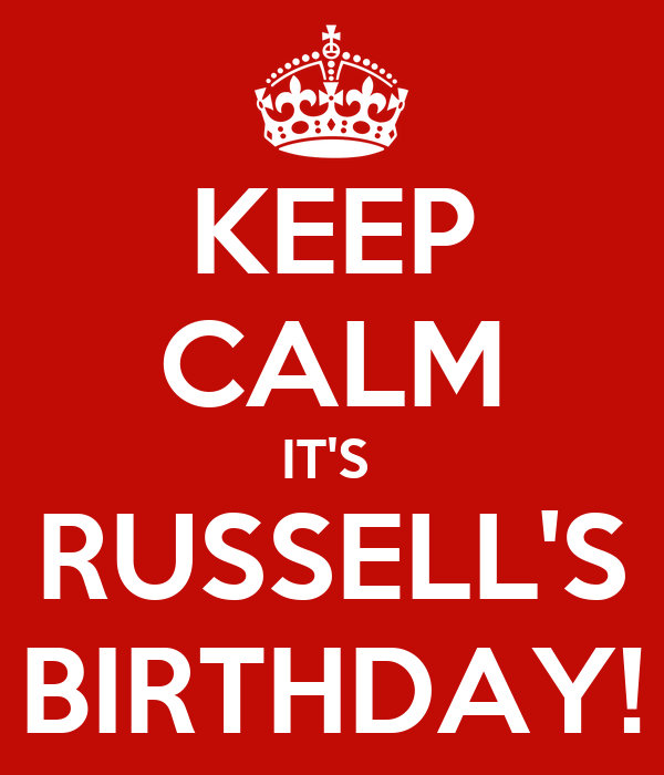 KEEP CALM IT'S  RUSSELL'S BIRTHDAY!