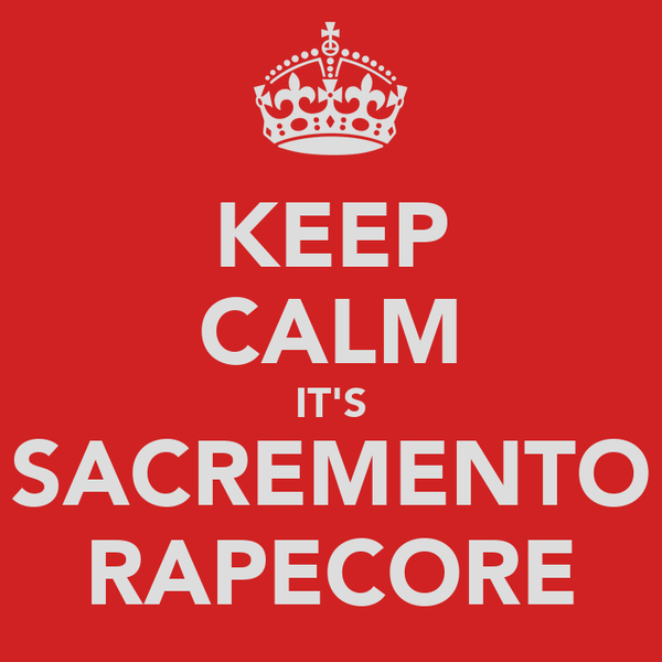 KEEP CALM IT'S SACREMENTO RAPECORE