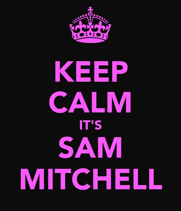 KEEP CALM IT'S SAM MITCHELL
