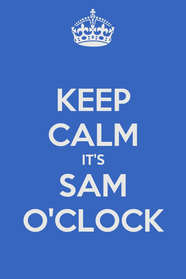 KEEP CALM IT'S SAM O'CLOCK