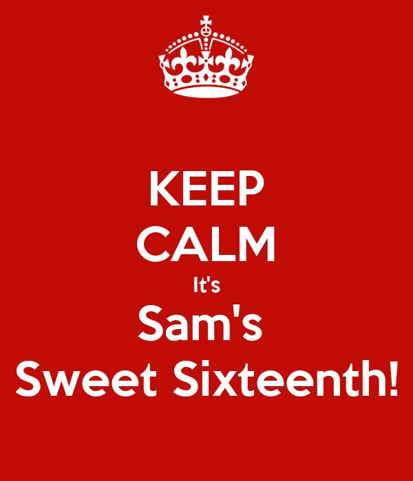 KEEP CALM It's Sam's  Sweet Sixteenth!