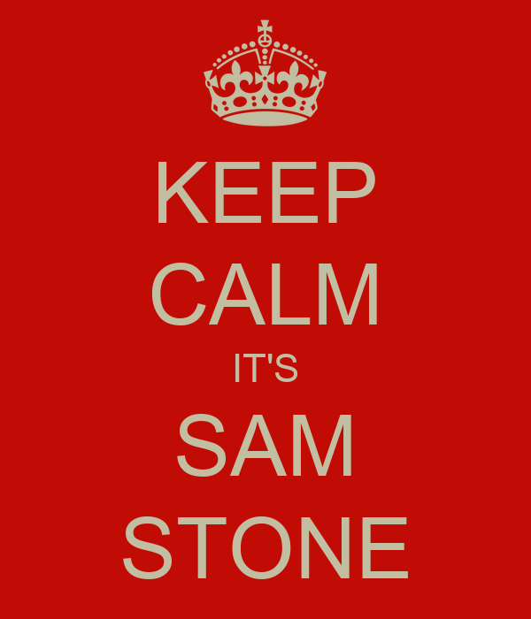 KEEP CALM IT'S SAM STONE
