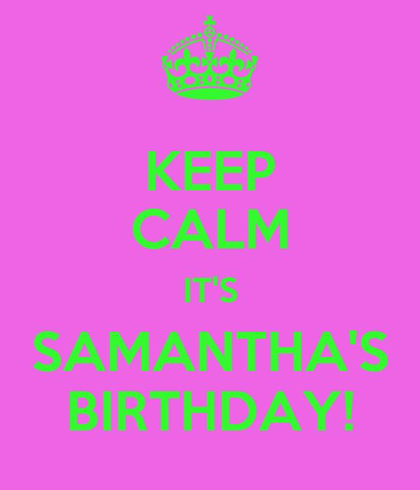 KEEP CALM IT'S SAMANTHA'S BIRTHDAY!