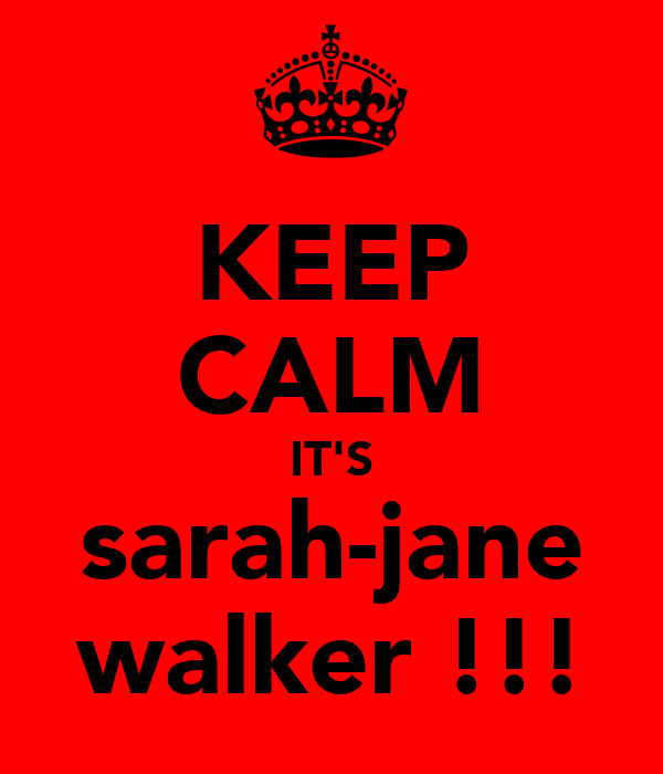 KEEP CALM IT'S sarah-jane walker !!!