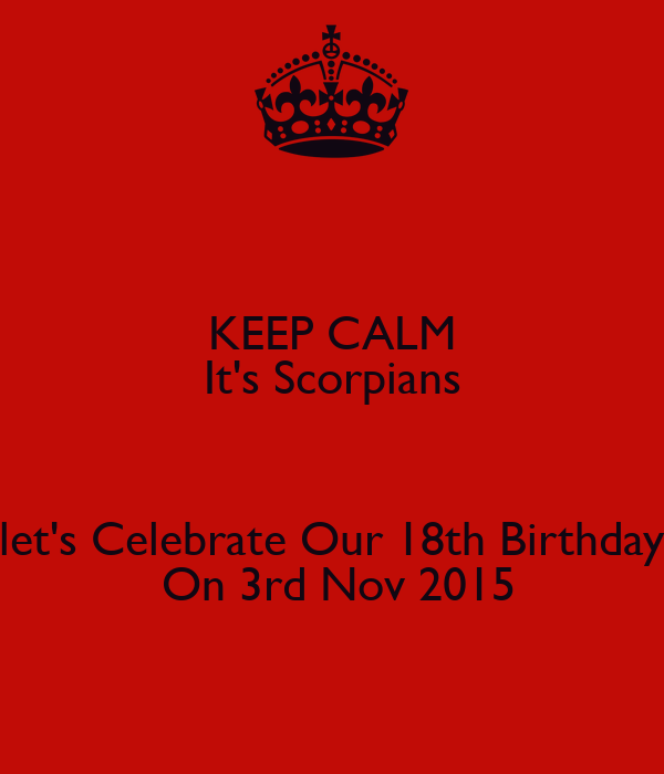 KEEP CALM It's Scorpians  let's Celebrate Our 18th Birthday  On 3rd Nov 2015
