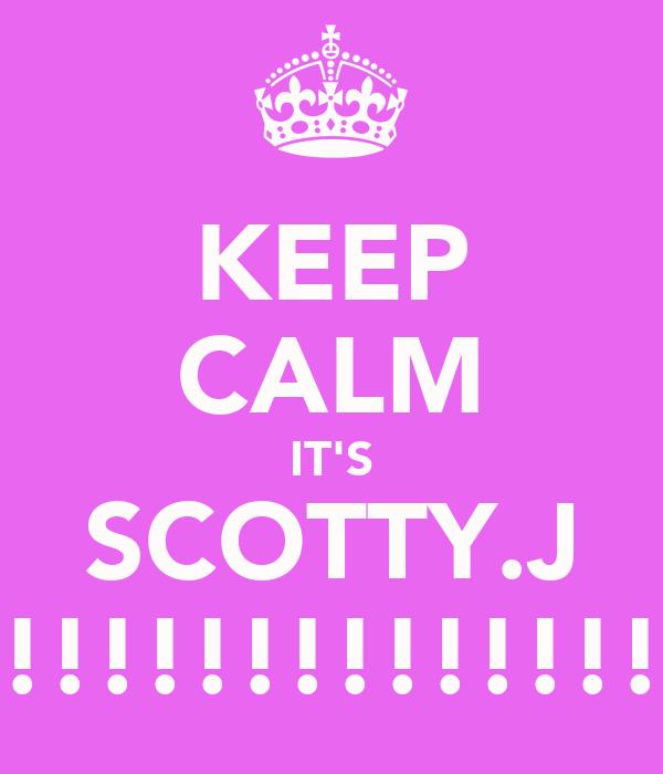 KEEP CALM IT'S SCOTTY.J !!!!!!!!!!!!!!