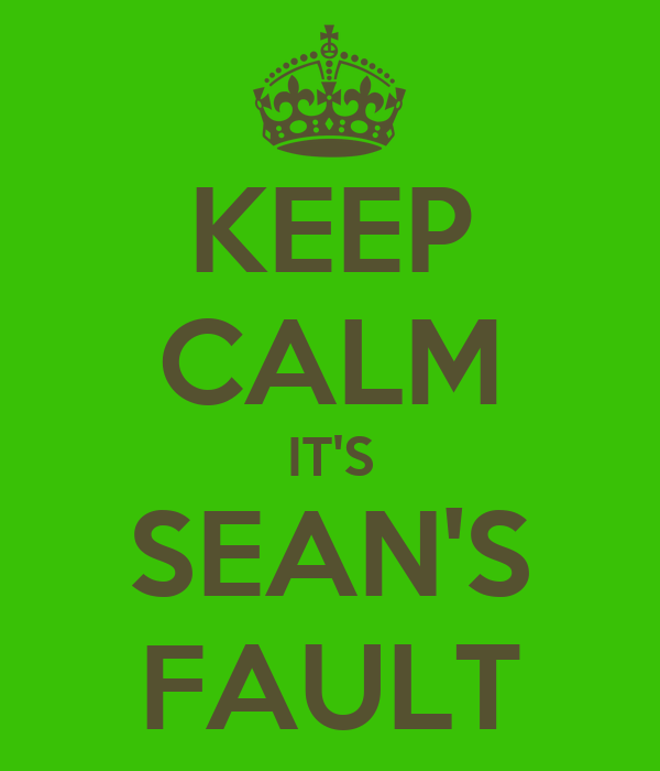 KEEP CALM IT'S SEAN'S FAULT
