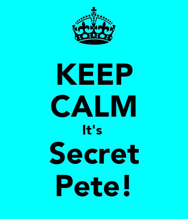 KEEP CALM It's  Secret Pete!