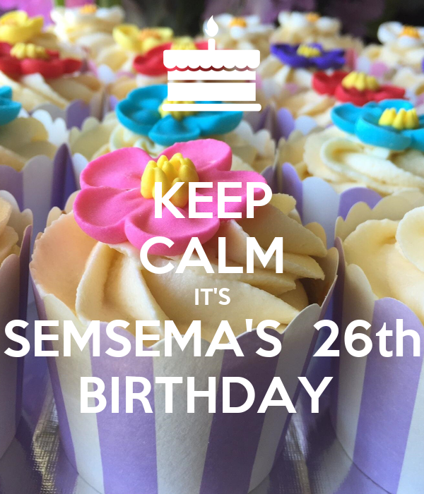 KEEP CALM IT'S SEMSEMA'S  26th BIRTHDAY
