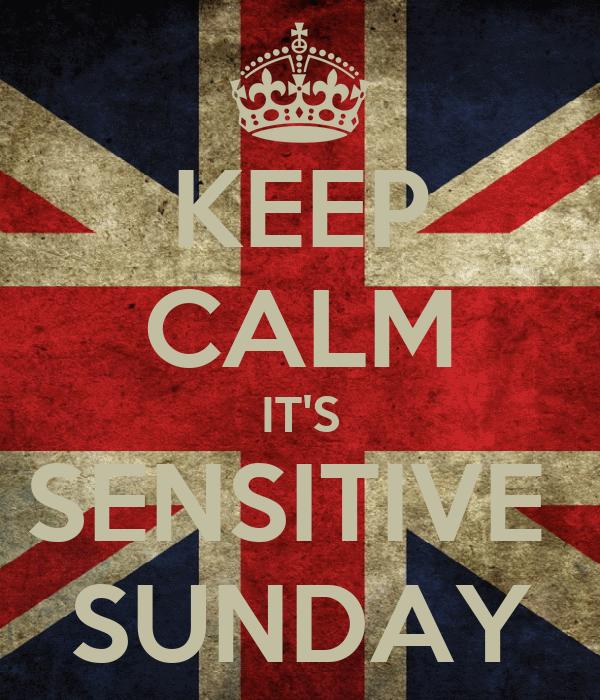 KEEP CALM IT'S SENSITIVE  SUNDAY