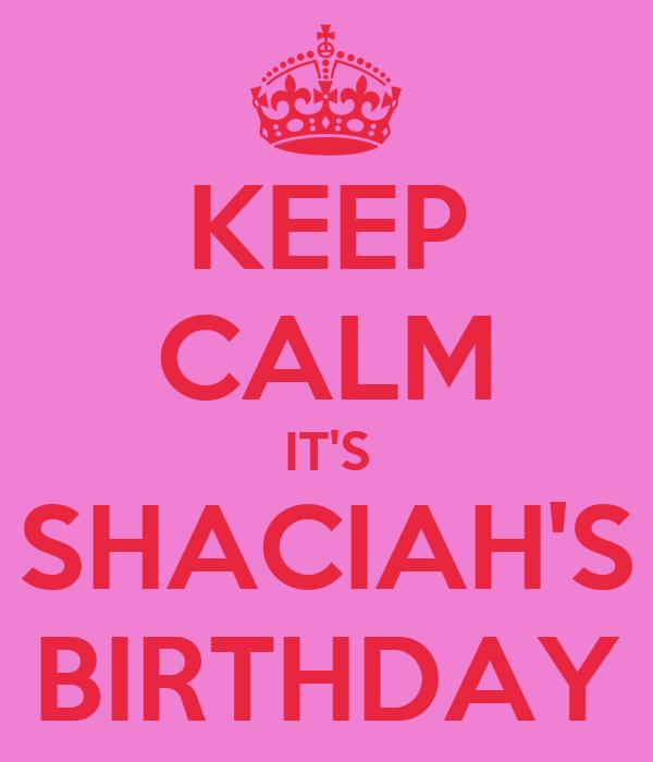 KEEP CALM IT'S SHACIAH'S BIRTHDAY