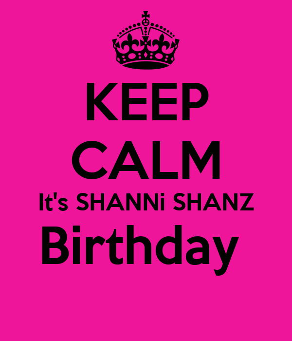 KEEP CALM It's SHANNi SHANZ Birthday