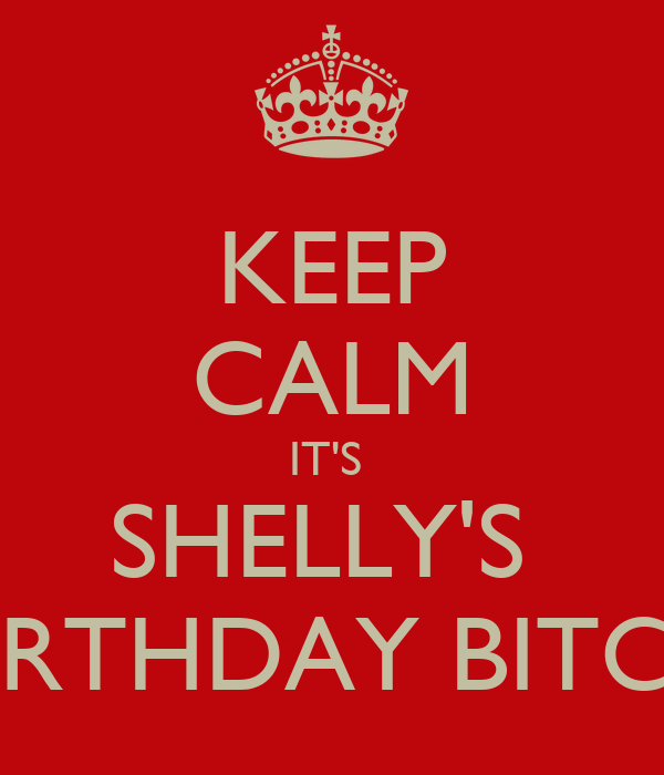 KEEP CALM IT'S  SHELLY'S  BIRTHDAY BITCH