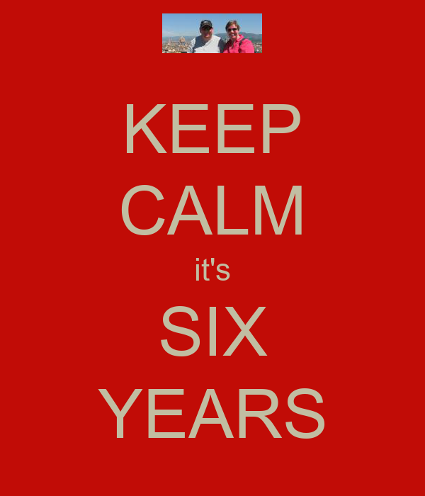 KEEP CALM it's SIX YEARS