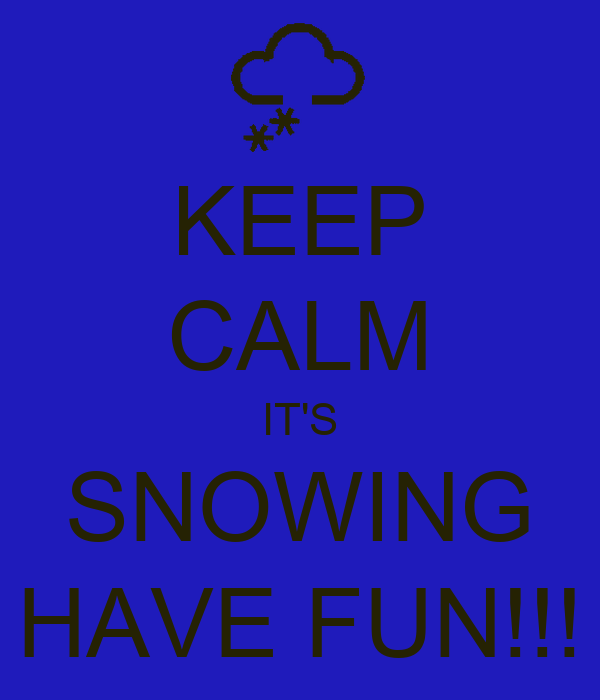 KEEP CALM IT'S SNOWING HAVE FUN!!!