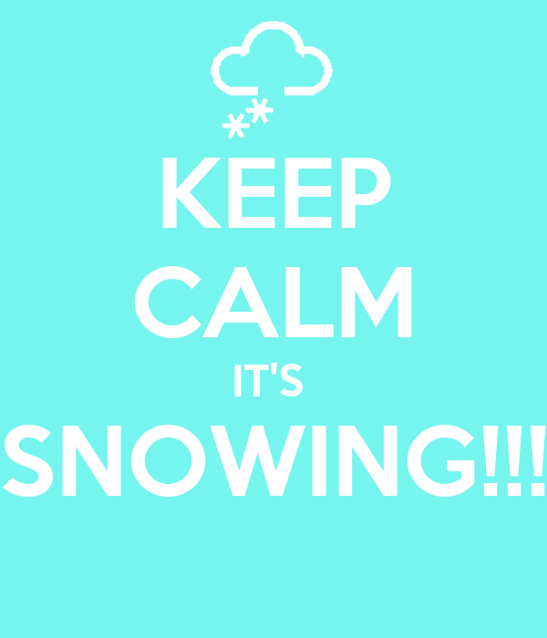 KEEP CALM IT'S  SNOWING!!!