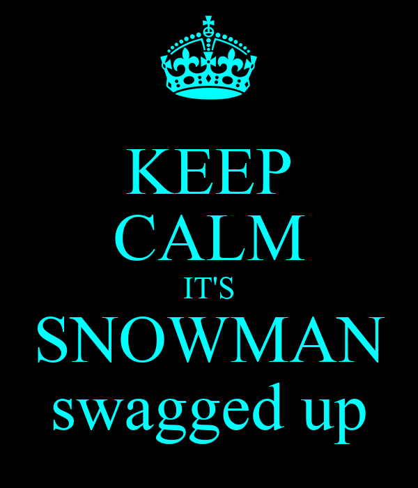 KEEP CALM IT'S SNOWMAN swagged up