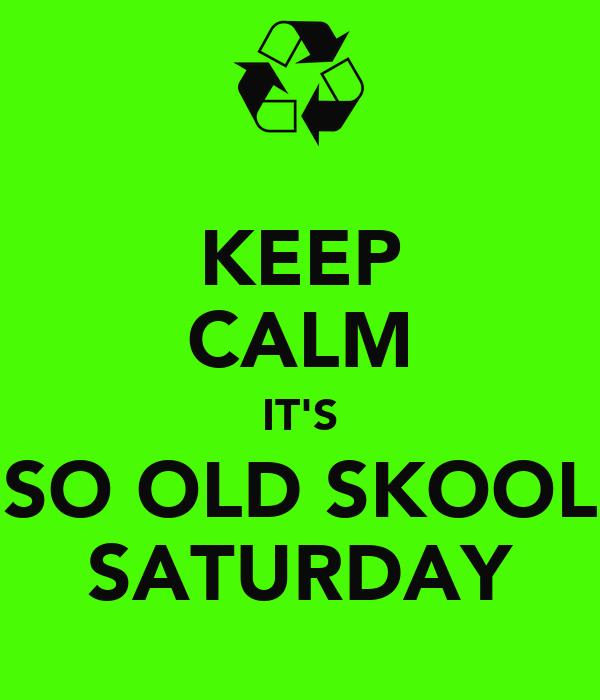 KEEP CALM IT'S SO OLD SKOOL SATURDAY