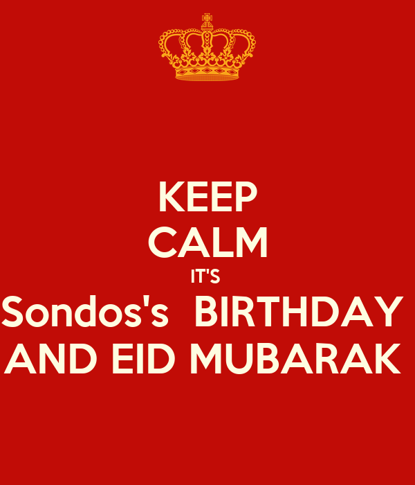 KEEP CALM IT'S  Sondos's  BIRTHDAY  AND EID MUBARAK