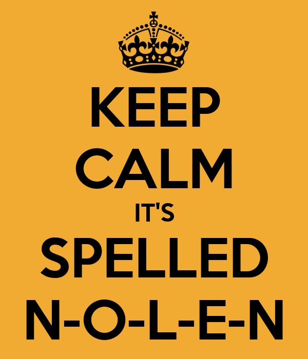 KEEP CALM IT'S SPELLED N-O-L-E-N