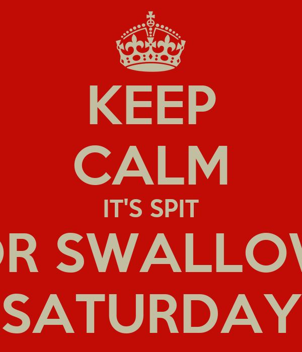 KEEP CALM IT'S SPIT OR SWALLOW SATURDAY