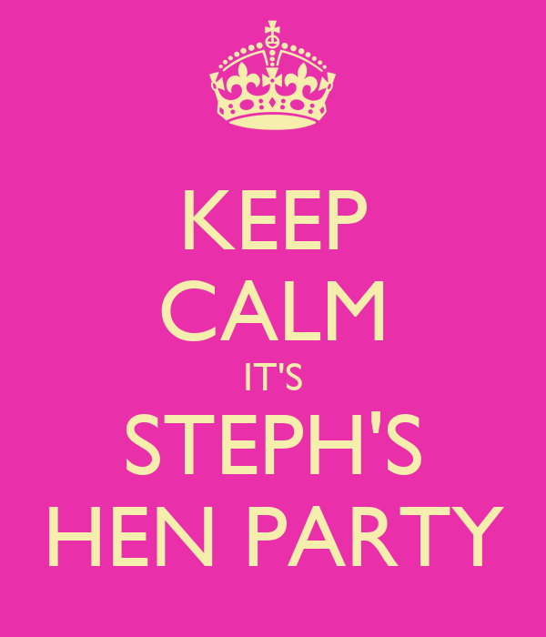 KEEP CALM IT'S STEPH'S HEN PARTY