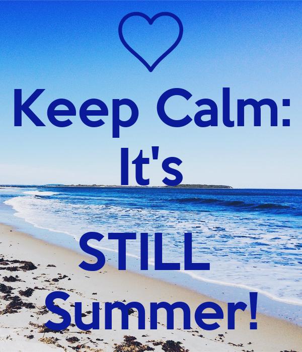 Keep Calm: It's  STILL  Summer!