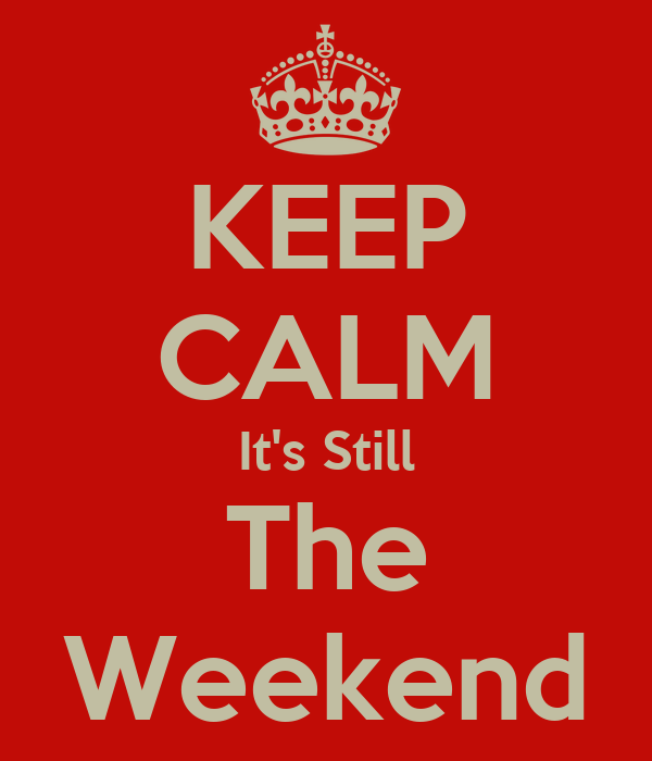 KEEP CALM It's Still The Weekend