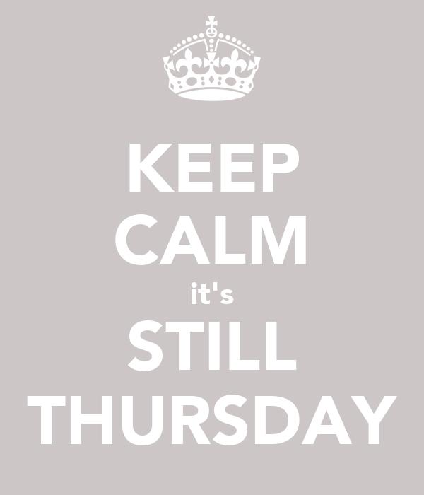 KEEP CALM it's STILL THURSDAY
