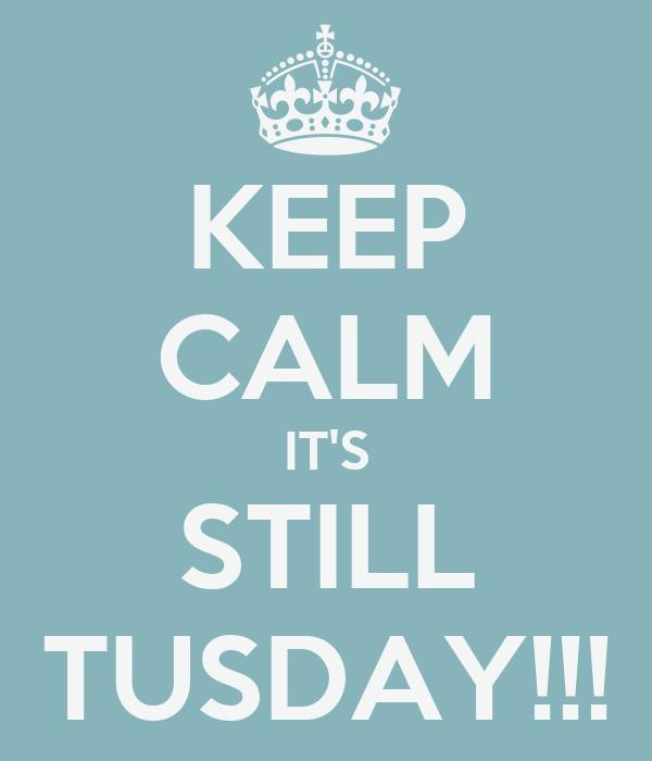 KEEP CALM IT'S STILL TUSDAY!!!