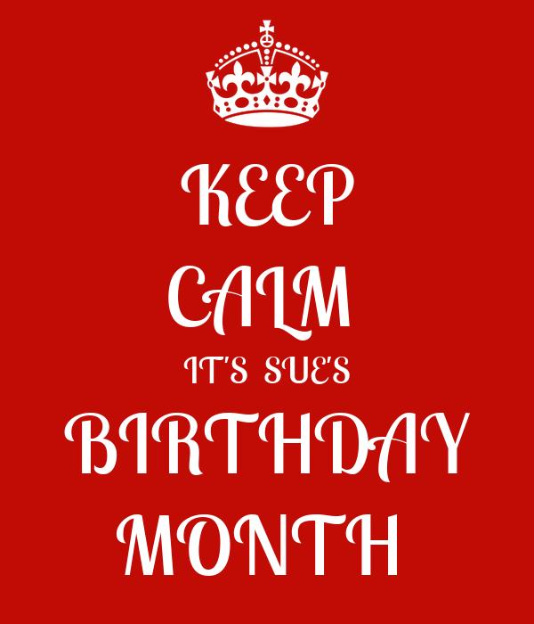 KEEP CALM  IT'S  SUE'S BIRTHDAY MONTH