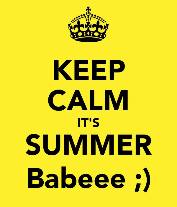 KEEP CALM IT'S SUMMER Babeee ;)