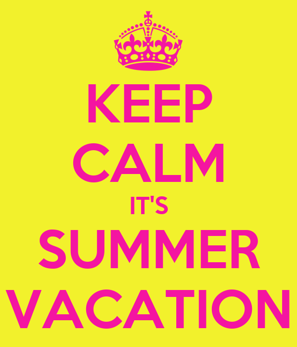KEEP CALM IT'S SUMMER VACATION