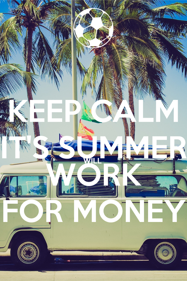 KEEP CALM IT'S SUMMER WILL  WORK FOR MONEY