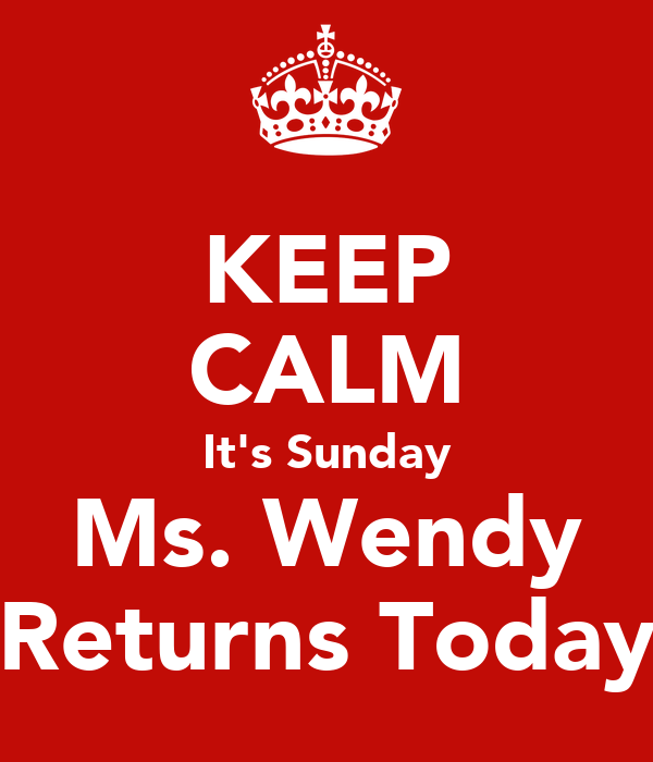 KEEP CALM It's Sunday Ms. Wendy Returns Today