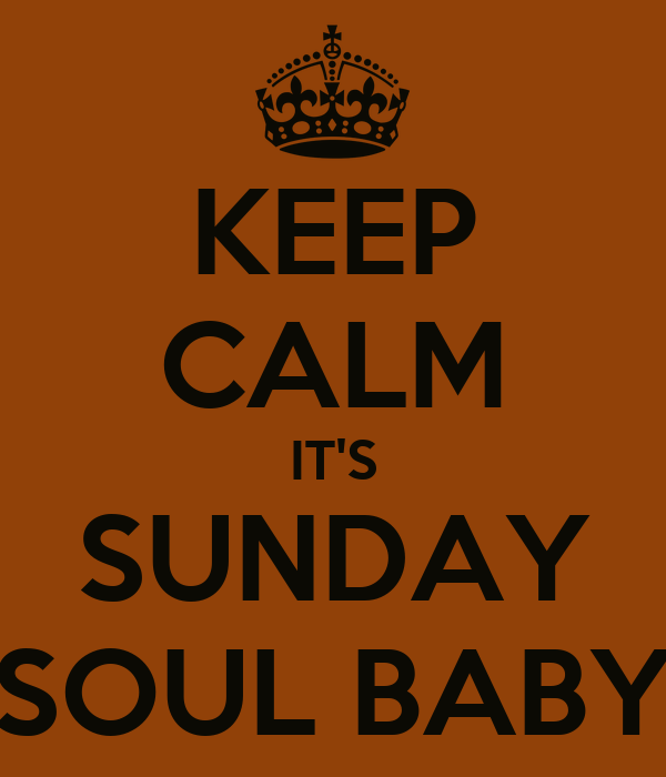 KEEP CALM IT'S SUNDAY SOUL BABY