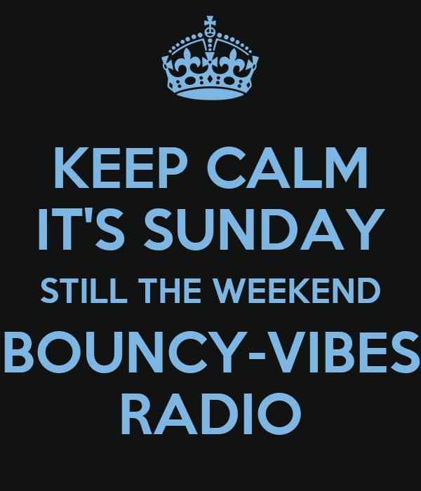 KEEP CALM IT'S SUNDAY STILL THE WEEKEND BOUNCY-VIBES RADIO