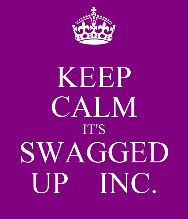 KEEP CALM IT'S SWAGGED UP    INC.