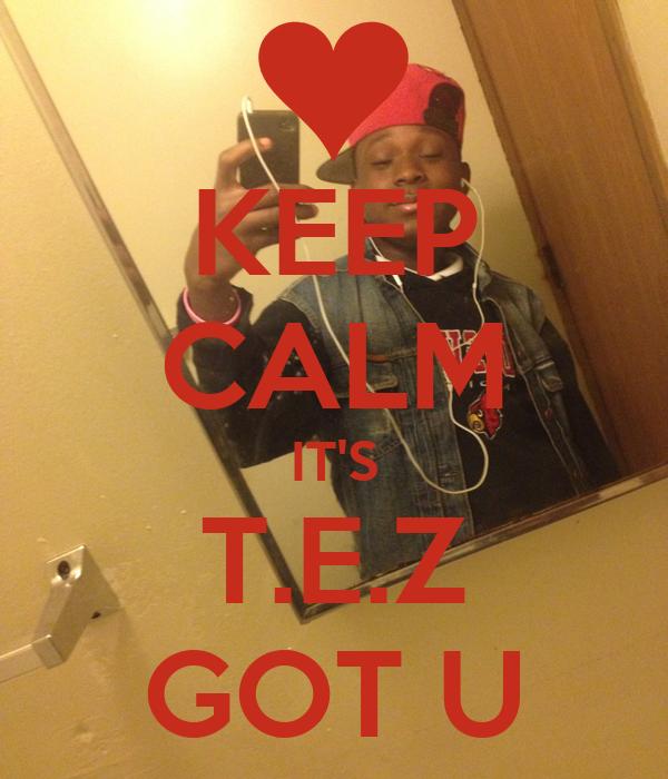 KEEP CALM IT'S T.E.Z GOT U
