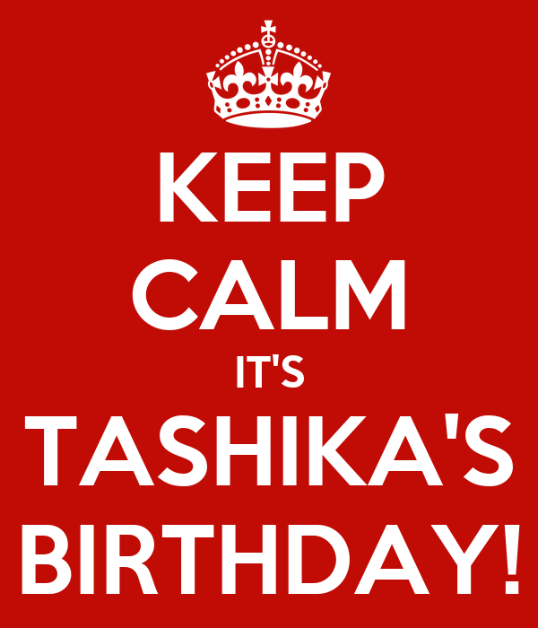 KEEP CALM IT'S TASHIKA'S BIRTHDAY!