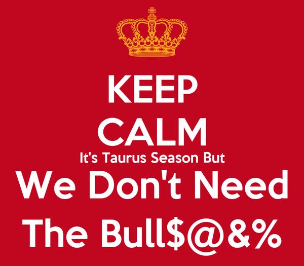 KEEP CALM It's Taurus Season But We Don't Need The Bull$@&%