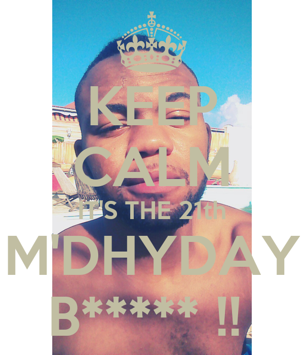 KEEP CALM IT'S THE 21th M'DHYDAY B***** !!