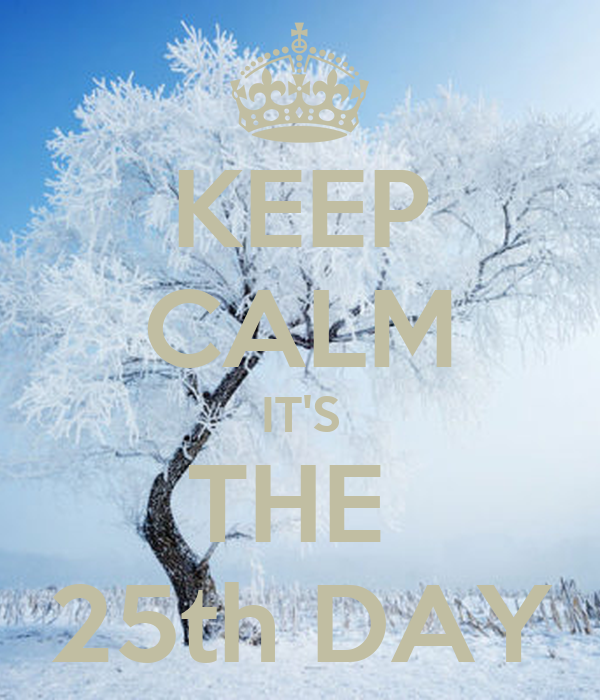 KEEP CALM IT'S THE  25th DAY