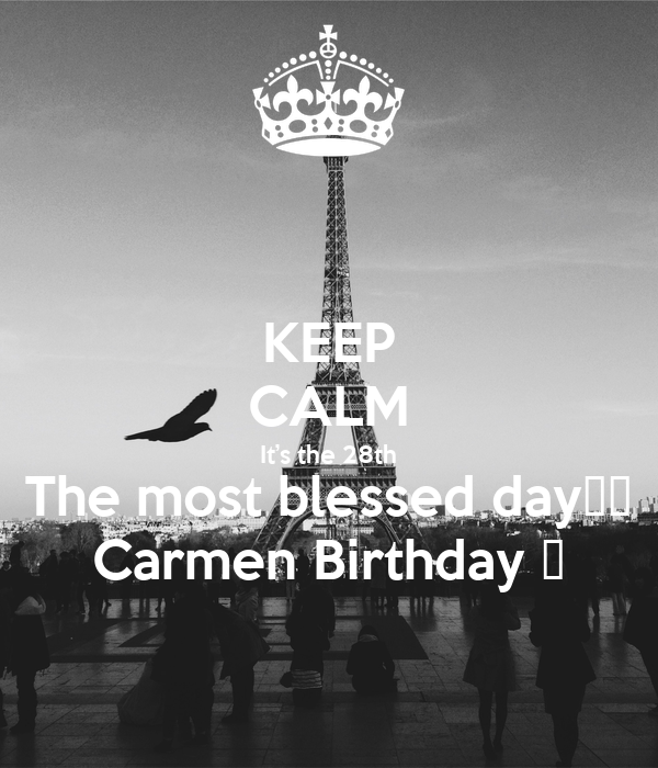 KEEP CALM It's the 28th The most blessed day🙏🏻 Carmen Birthday 🥂