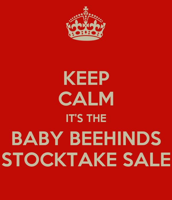 KEEP CALM IT'S THE BABY BEEHINDS STOCKTAKE SALE