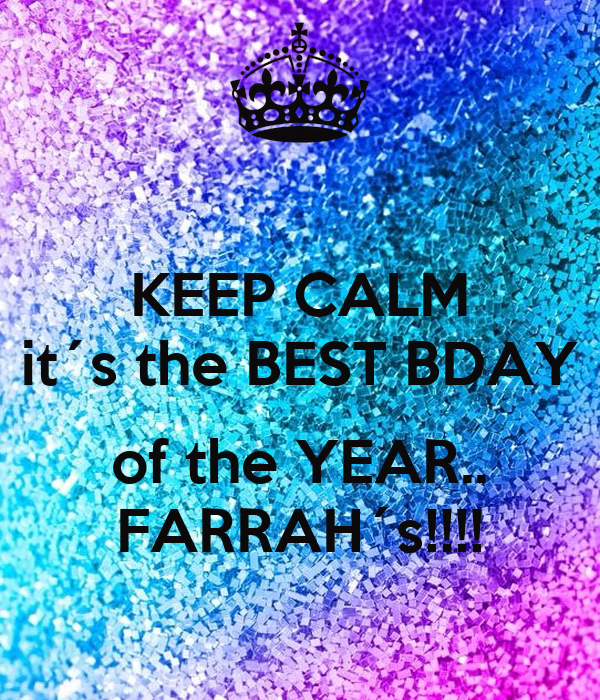 KEEP CALM it´s the BEST BDAY  of the YEAR.. FARRAH´s!!!!