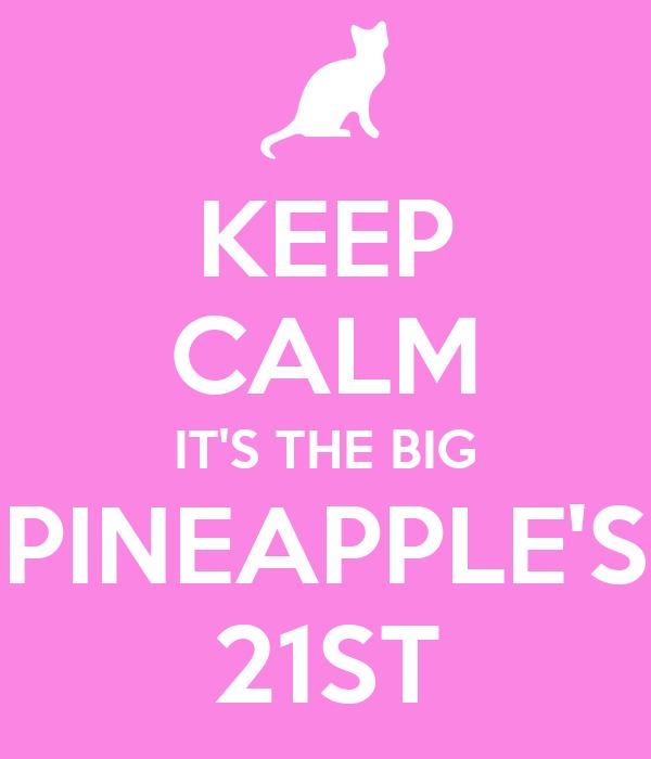 KEEP CALM IT'S THE BIG PINEAPPLE'S 21ST